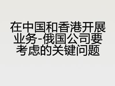 在中国和香港开展业务 – 俄国公司要考虑的关键问题